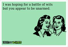 I was hoping for a battle of wits but you appear to be unarmed.