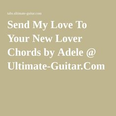 Send My Love To Your New Lover Chords by Adele @ Ultimate-Guitar.Com
