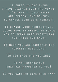 Wow! This so true. It wasn't until I met you that I really started knowing who I was or what I really wanted in life. You have changed my life in so many ways and I'm thankful for you!