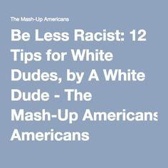 Be Less Racist: 12 Tips for White Dudes, by A White Dude - The Mash-Up Americans