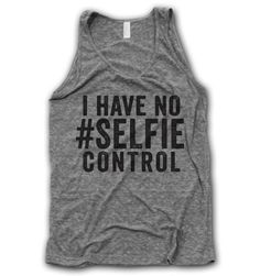 No Selfie Control Tank. This is so me! If you know me then you know there is no inappropriate time for a #selfie