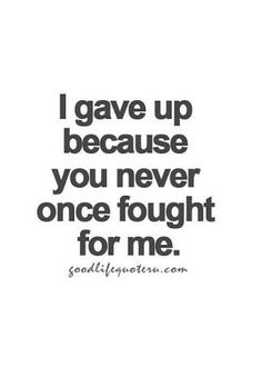I haven't given up but you can't say you have fought for me how I fought for you.