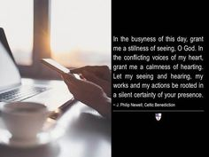 In the busyness of this day, grant me a stillness of seeing, O God. In the conflicting voices of my heart, grant me a calmness of hearting. Let my seeing and hearing, my works and my actions be rooted in a silent certainty of your presence. ~ J. Philip Newell, Celtic Benediction