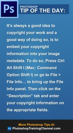 "It's always a good idea to copyright your work and a good way of doing so, is to embed your copyright information into your image metadata. To do so, Press Ctrl Alt Shift I (Mac: Command Option Shift I) or go to File > File Info... to bring up the File Info panel. Then click on the ""Description"" tab and enter your copyright information on the appropriate fields."