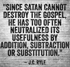Since Satan cannot destroy the Gospel, he has too often neutralized its usefulness by addition, subtraction, or substitution.      - - J.C. Ryle