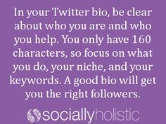 In your Twitter bio, be clear about who you are and who you help. You only have 160 characters, so focus on what you do, your niche, and your keywords. A good bio will get you the right followers. #socialmedia