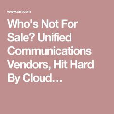 Who's Not For Sale? Unified Communications Vendors, Hit Hard By Cloud…