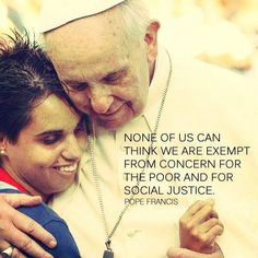 NONE OF US CAN THINK WE ARE EXEMPT FROM CONCERN FOR THE POOR AND FOR SOCIAL JUSTICE... Pope Francis....