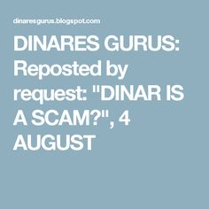 """DINARES GURUS: Reposted by request: """"DINAR IS A SCAM?"""", 4 AUGUST"""