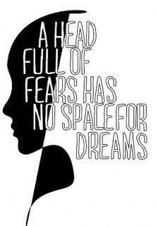 a head full of fears has no space for dreams