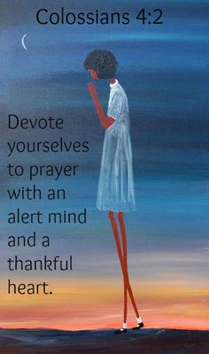 Colossians 4:2 Devote yourselves to prayer with an alert mind and a thankful heart.
