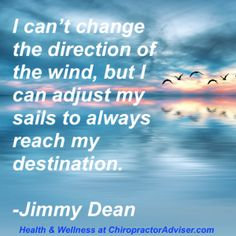 """Our mental health and spirituality is just as important as our physical health.  Inspirational quote for the day:  """"I can't change the direction of the wind, but I can adjust my sails to always reach my destination.""""  -Jimmy Dean  http://chiropractoradviser.com/health-and-wellness-blog/"""