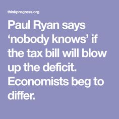 Paul Ryan says 'nobody knows' if the tax bill will blow up the deficit. Economists beg to differ.