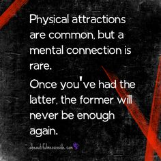 Physical attractions are common but a mental connection is rare. Once you've had the latter the former will never be enough again  *