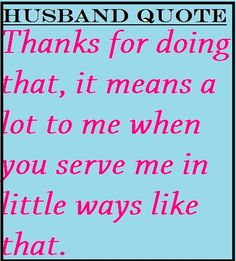 Husband Love Quote: Thanks for doing that, it means a lot to me when you serve me in little ways like that.