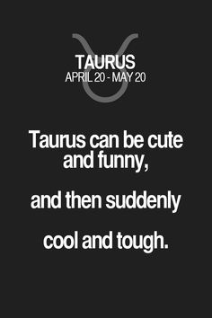 Taurus can be cute and funny, and then suddenly cool and tough. Taurus | Taurus Quotes | Taurus Zodiac Signs