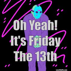 Oh Yeah Its Friday The 13th good morning friday the 13th jason friday the 13th quotes happy friday the 13th friday the 13th quote funny friday the 13th quotes happy friday the 13th quotes