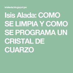 Isis Alada: COMO SE LIMPIA Y COMO SE PROGRAMA UN CRISTAL DE CUARZO