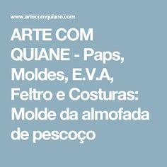 ARTE COM QUIANE -  Paps, Moldes, E.V.A, Feltro e Costuras: Molde da almofada de pescoço