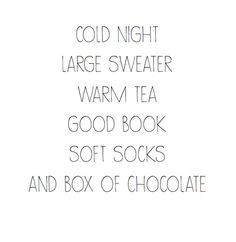 // cold night + large sweater + warm tea + good book + soft socks + box of chocolates