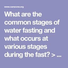 What are the common stages of water fasting and what occurs at various stages during the fast? > Fasting > Water Fasting FAQ