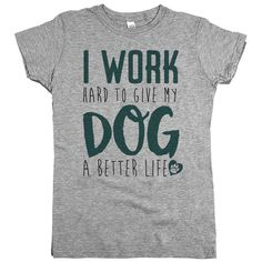 I Work Hard to Give My Dog A Better Life – Animal Hearted Apparel