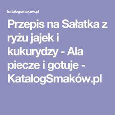 Przepis na Sałatka z ryżu jajek i kukurydzy - Ala piecze i gotuje - KatalogSmaków.pl