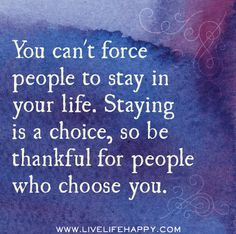You can't force people to stay in your life. Staying is a choice, so be thankful for people who choose you. by deeplifequotes, via Flickr❤️