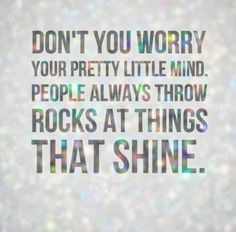 Don't you worry your pretty little mind. People always throw rocks at things that shine. #life #quotes