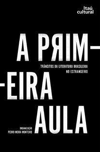 A primeira aula : trânsitos da literatura barsileira no estrangeiro / organização Pedro Meira Monteiro - São Paulo : Itaú Cultural, 2014