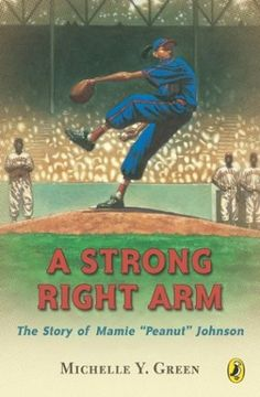 "A Strong Right Arm: The Story of Mamie ""Peanut"" Johnson -- true story one of the three women ever to play in the Negro Leagues"