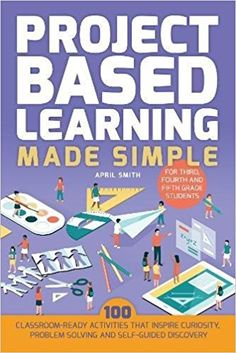 Amazon.com: Project Based Learning Made Simple: 100 Classroom-Ready Activities that Inspire Curiosity, Problem Solving and Self-Guided Discovery for Third, Fourth and Fifth Grade Students (9781612437965): April Smith: Books