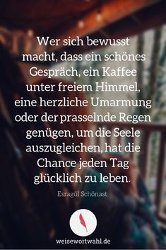 If you are aware that a nice conversation, a coffee under the open sky or the pounding rain are enough to balance your soul, you have the chance to live happily every day. - Esragül Schönast Quote Weise Wortwahl weisewortwahl Weise Wortwahl If you Rain Quotes, Wise Quotes, Inspirational Quotes About Success, Success Quotes, Taking Chances Quotes, Chance Quotes, True Words, Positive Vibes, Cool Words