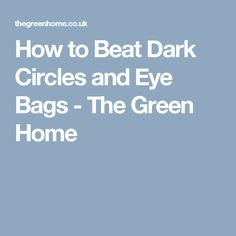 How to Beat Dark Circles and Eye Bags - The Green Home