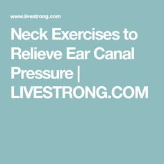 Neck Exercises to Relieve Ear Canal Pressure | LIVESTRONG.COM