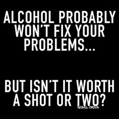 Alcohol probably wont fix your problems Whiskey Quotes, Beer Quotes, Sarcastic Quotes, Funny Quotes, Funny Alcohol Quotes, Alcohol Jokes, Bitch Quotes, Random Quotes, Funny Memes