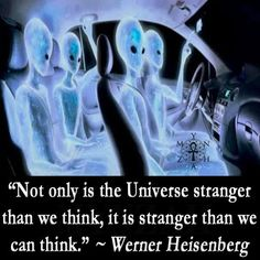 """""""Not only is the Universe stranger than we think, it is stranger than we can think."""" ~ Werner Heisenberg"""