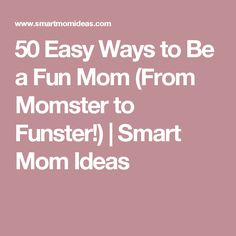 50 Easy Ways to Be a Fun Mom (From Momster to Funster!) | Smart Mom Ideas