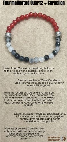 Tourmalated Quartz can help bring balance to the Yin and Yang energies, and is often used as a good luck charm.  The combination of Clear Quartz and Black Tourmaline creates a powerful ally in one's spiritual growth.  While the Quartz can be an aid to those on the spiritual path, the Black Tourmaline can help keep one well-grounded, thus avoiding that out-of-touch sensation  PERSONAL POWER: Tourmalinated Quartz + Carnelian Yoga Mala Bead Bracelet