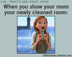 When you show your mom your newly cleaned room.