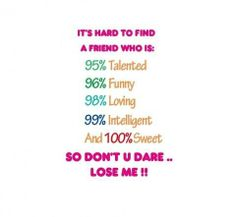 IT'S HARD TO FIND A FRIEND WHO IS: 95% Talented 96% Funny 98% Loving 99% Intelligent and 100% Sweet SO DON'T U DARE... LOSE ME!!