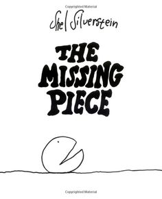 The Missing Piece ...  Shel Silverstein.. A Children's book;  cute when you're little.. Meaningful when you grow up