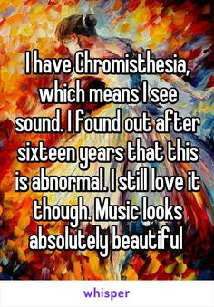 """Someone from Wolf Trap, Virginia, US posted a whisper, which reads """"I have Chromisthesia, which means I see sound. I found out after sixteen years that this is abnormal. I still love it though. Music looks absolutely beautiful """" Sweet Stories, Cute Stories, Weird Facts, Fun Facts, Random Facts, Cute Quotes, Funny Quotes, Whisper Quotes, Whisper Confessions"""