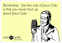 Remember, the first rule of Jesus Club is that you never shut up about Jesus Club.
