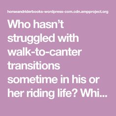 Who hasn't struggled with walk-to-canter transitions sometime in his or her riding life? While our earliest engagements with walk-to-faster-FASTER-FASTER trots can be owed to short legs, lack…