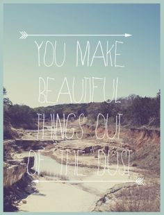 you make beautiful things, you make beautiful things out of the dust