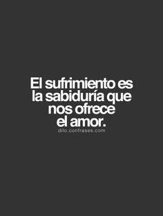 """""""El sufrimiento es la sabiduría que nos ofrece el amor."""" __ También te pueden interesar: Frases de InteligenciaFrases de vidaFrases de películas"""