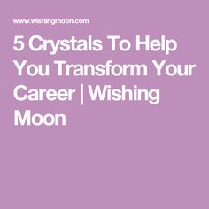 5 Crystals To Help You Transform Your Career | Wishing Moon