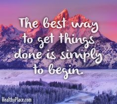 Quote: The best way to get things done is simply to begin. www.HealthyPlace.com