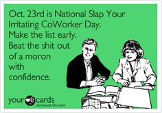 Oct. 23rd is National Slap Your Irritating CoWorker Day. Make the list early. Beat the shit out of a moron with confidence.